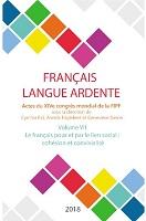 Français langue ardente : actes du XIVe congrès mondial de la FIPF. Volume VII : le français pour et par le lien social : cohésion et convivialité